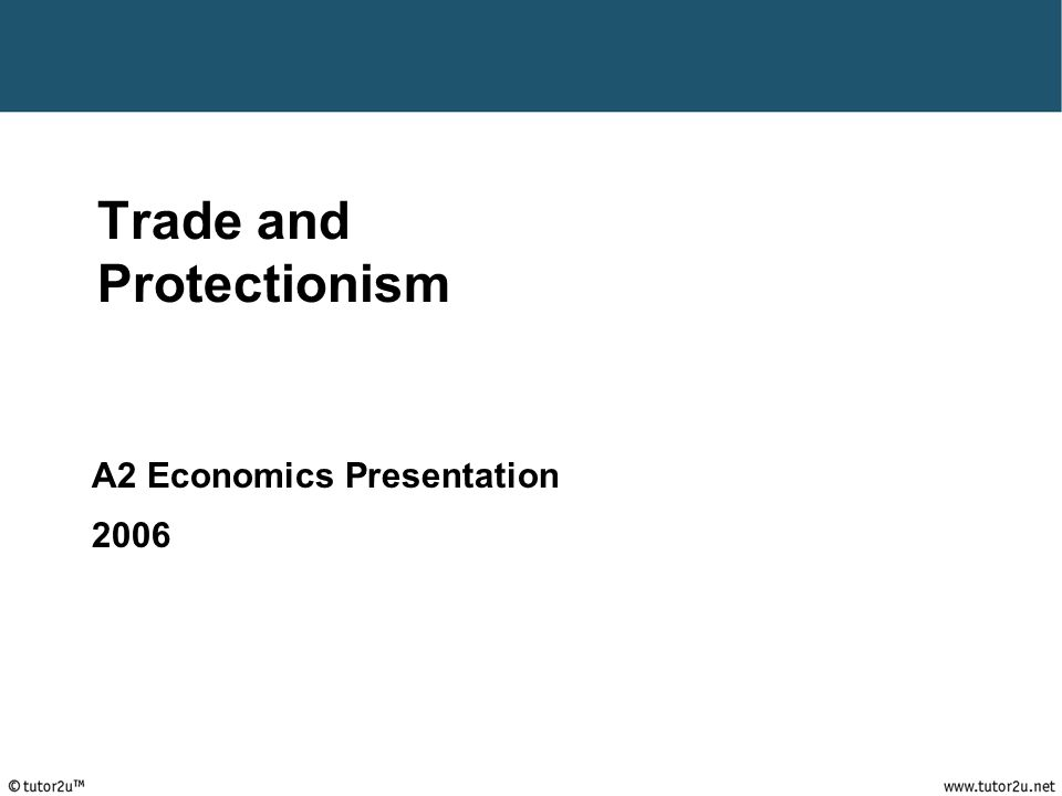 tutor2u ™ Trade and Protectionism A2 Economics Presentation 2006