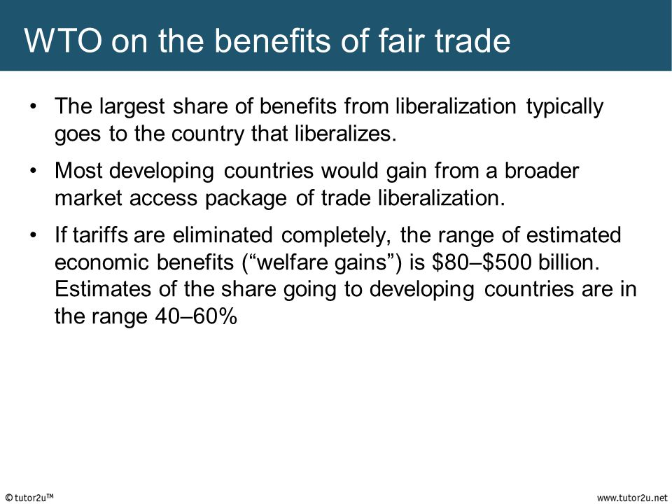 WTO on the benefits of fair trade The largest share of benefits from liberalization typically goes to the country that liberalizes. Most developing co