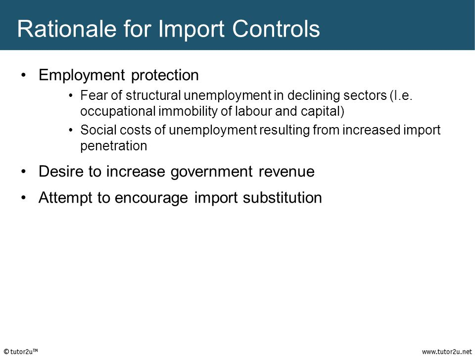 Rationale for Import Controls Employment protection Fear of structural unemployment in declining sectors (I.e. occupational immobility of labour and c