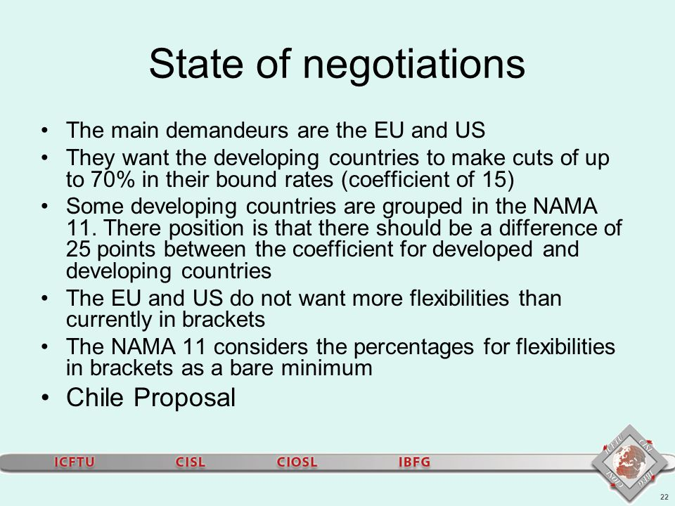 22 State of negotiations The main demandeurs are the EU and US They want the developing countries to make cuts of up to 70% in their bound rates (coefficient of 15) Some developing countries are grouped in the NAMA 11.