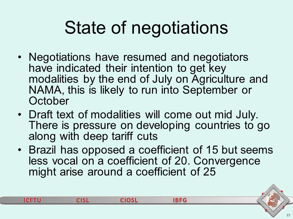 23 State of negotiations Negotiations have resumed and negotiators have indicated their intention to get key modalities by the end of July on Agriculture and NAMA, this is likely to run into September or October Draft text of modalities will come out mid July.
