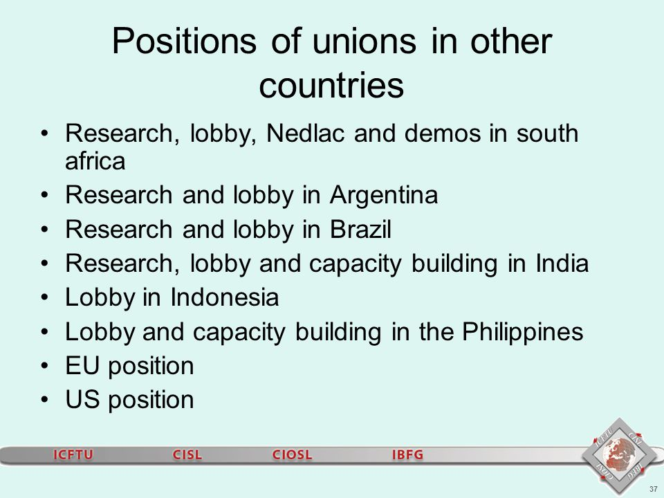37 Positions of unions in other countries Research, lobby, Nedlac and demos in south africa Research and lobby in Argentina Research and lobby in Brazil Research, lobby and capacity building in India Lobby in Indonesia Lobby and capacity building in the Philippines EU position US position