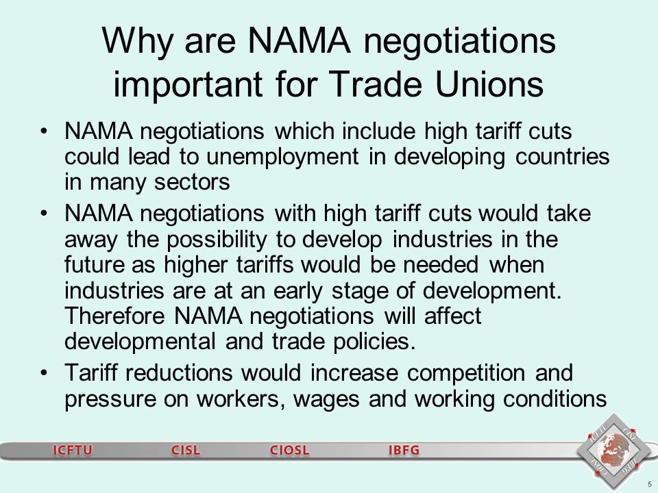 5 Why are NAMA negotiations important for Trade Unions NAMA negotiations which include high tariff cuts could lead to unemployment in developing countries in many sectors NAMA negotiations with high tariff cuts would take away the possibility to develop industries in the future as higher tariffs would be needed when industries are at an early stage of development.
