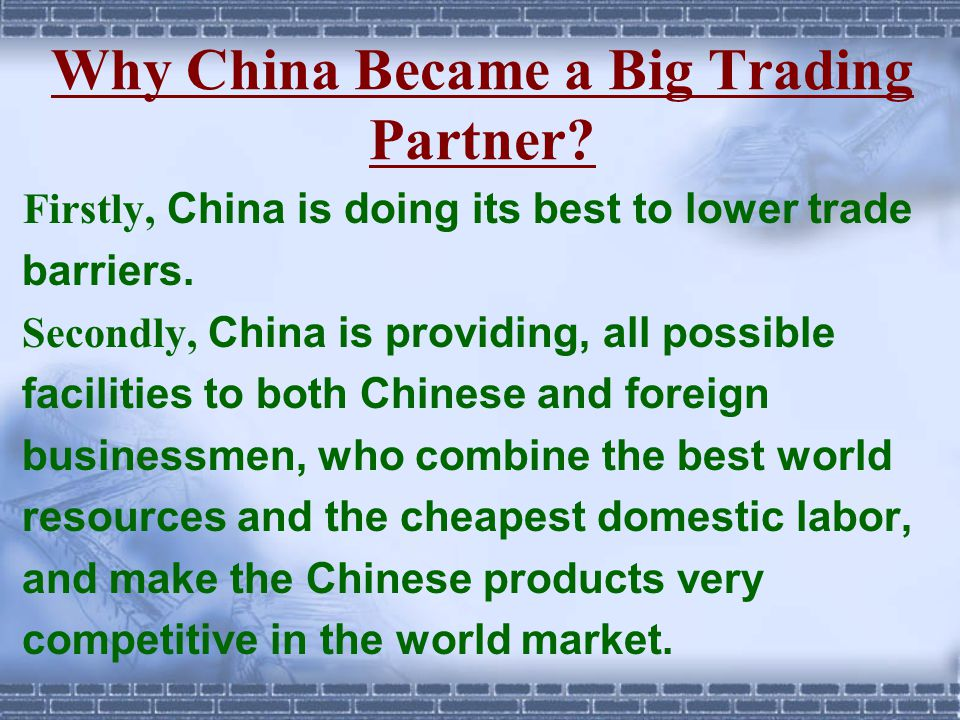 Why China Became a Big Trading Partner? Firstly, China is doing its best to lower trade barriers. Secondly, China is providing, all possible facilitie