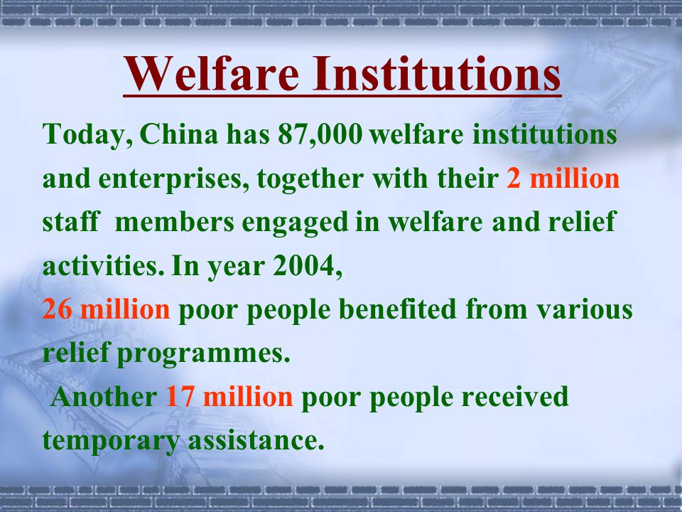 Welfare Institutions Today, China has 87,000 welfare institutions and enterprises, together with their 2 million staff members engaged in welfare and