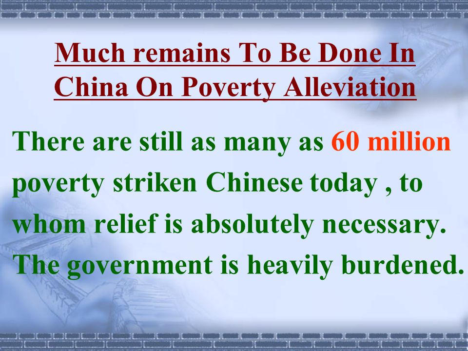 Much remains To Be Done In China On Poverty Alleviation There are still as many as 60 million poverty striken Chinese today, to whom relief is absolut