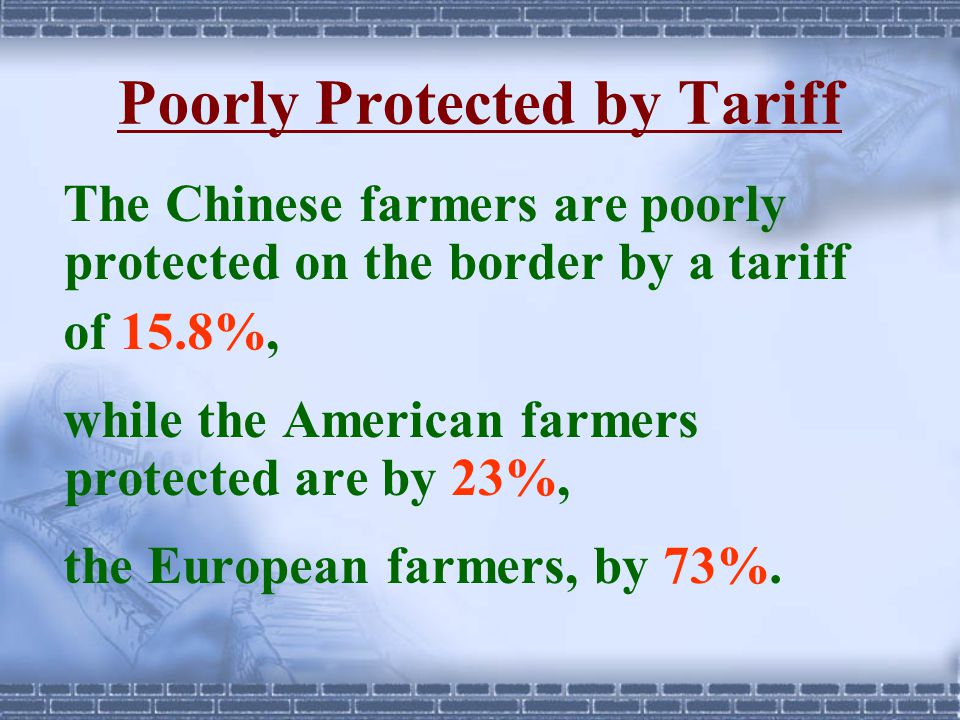 Poorly Protected by Tariff The Chinese farmers are poorly protected on the border by a tariff of 15.8%, while the American farmers protected are by 23%, the European farmers, by 73%.