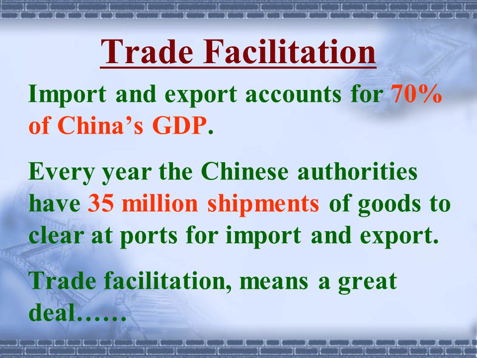 Trade Facilitation Import and export accounts for 70% of China's GDP.