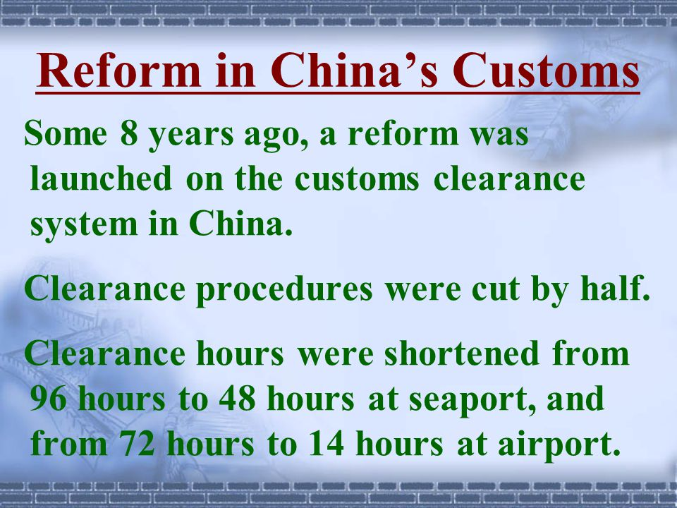 Reform in China's Customs Some 8 years ago, a reform was launched on the customs clearance system in China. Clearance procedures were cut by half. Cle