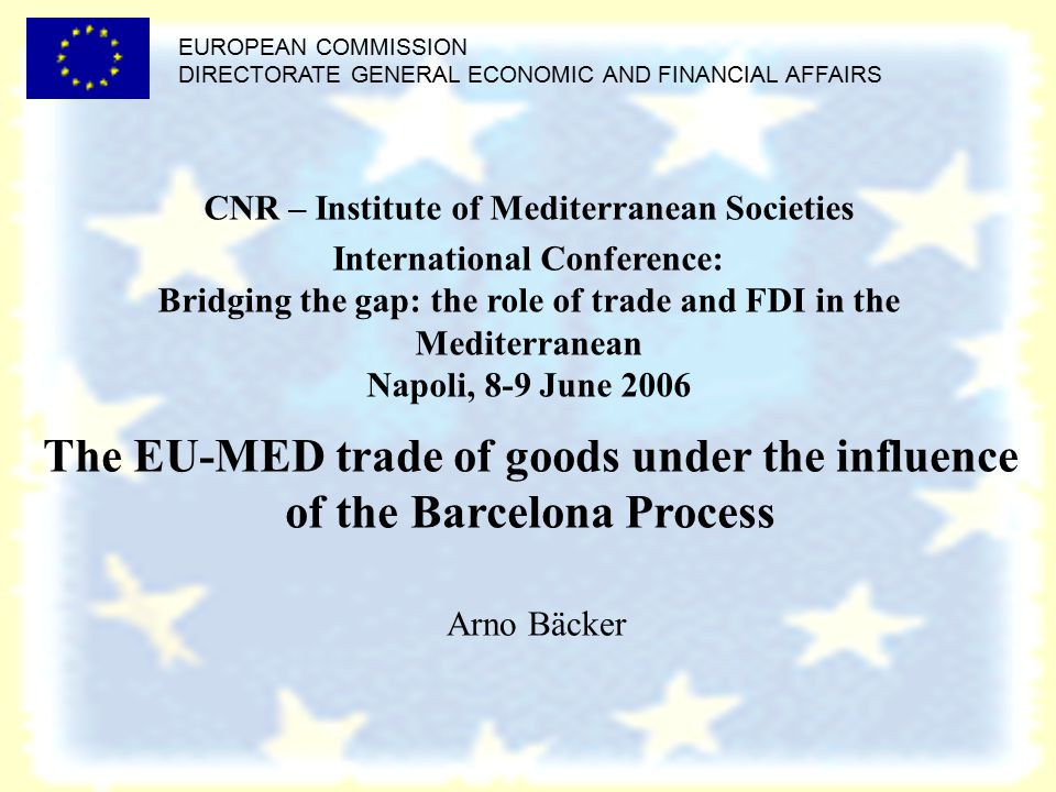EUROPEAN COMMISSION DIRECTORATE GENERAL ECONOMIC AND FINANCIAL AFFAIRS The EU-MED trade of goods under the influence of the Barcelona Process Arno Bäcker CNR – Institute of Mediterranean Societies International Conference: Bridging the gap: the role of trade and FDI in the Mediterranean Napoli, 8-9 June 2006