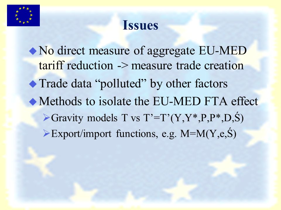Issues   No direct measure of aggregate EU-MED tariff reduction -> measure trade creation   Trade data polluted by other factors   Methods to isolate the EU-MED FTA effect   Gravity models T vs T'=T'(Y,Y*,P,P*,D,Ś)   Export/import functions, e.g.