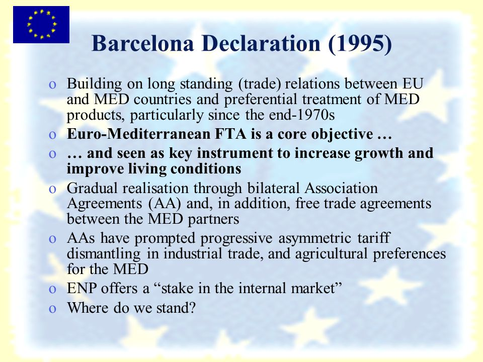 Barcelona Declaration (1995) o oBuilding on long standing (trade) relations between EU and MED countries and preferential treatment of MED products, particularly since the end-1970s o oEuro-Mediterranean FTA is a core objective … o o… and seen as key instrument to increase growth and improve living conditions o oGradual realisation through bilateral Association Agreements (AA) and, in addition, free trade agreements between the MED partners o oAAs have prompted progressive asymmetric tariff dismantling in industrial trade, and agricultural preferences for the MED o oENP offers a stake in the internal market o oWhere do we stand