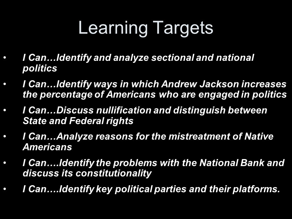 Learning Targets I Can…Identify and analyze sectional and national politics I Can…Identify ways in which Andrew Jackson increases the percentage of Americans who are engaged in politics I Can…Discuss nullification and distinguish between State and Federal rights I Can…Analyze reasons for the mistreatment of Native Americans I Can….Identify the problems with the National Bank and discuss its constitutionality I Can….Identify key political parties and their platforms.