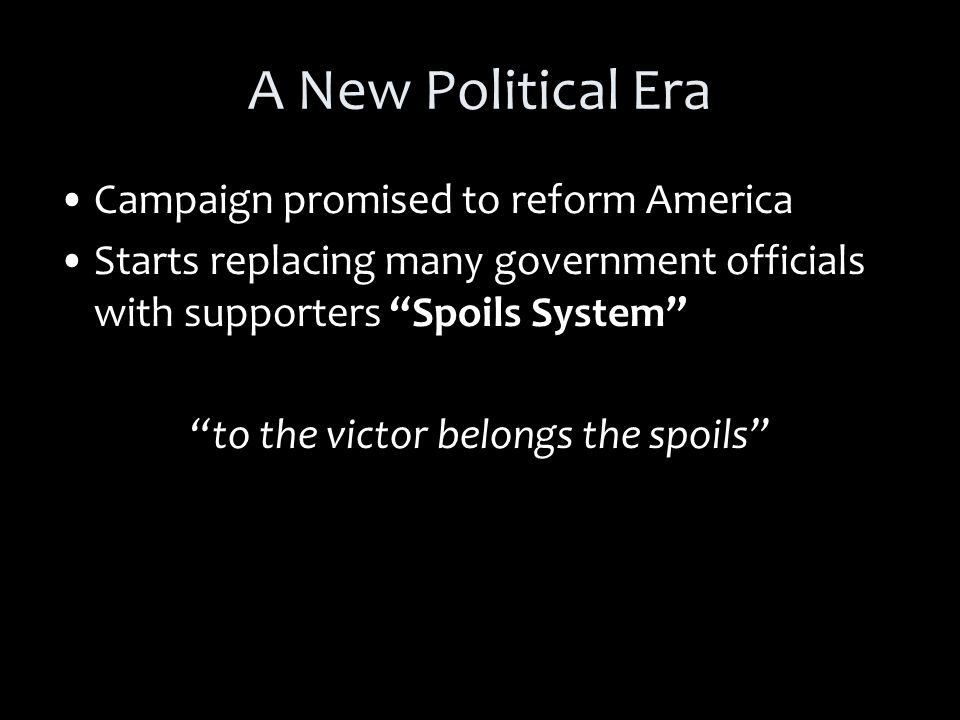 A New Political Era Campaign promised to reform America Starts replacing many government officials with supporters Spoils System to the victor belongs the spoils