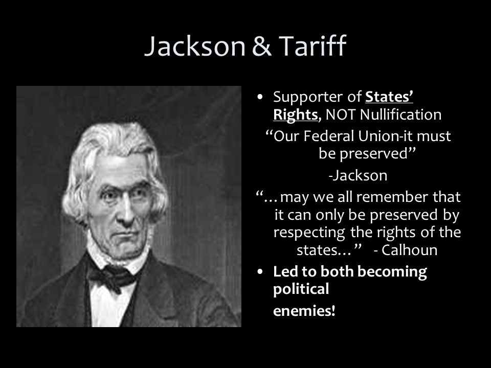 Jackson & Tariff Supporter of States' Rights, NOT Nullification Our Federal Union-it must be preserved -Jackson …may we all remember that it can only be preserved by respecting the rights of the states… - Calhoun Led to both becoming political enemies!