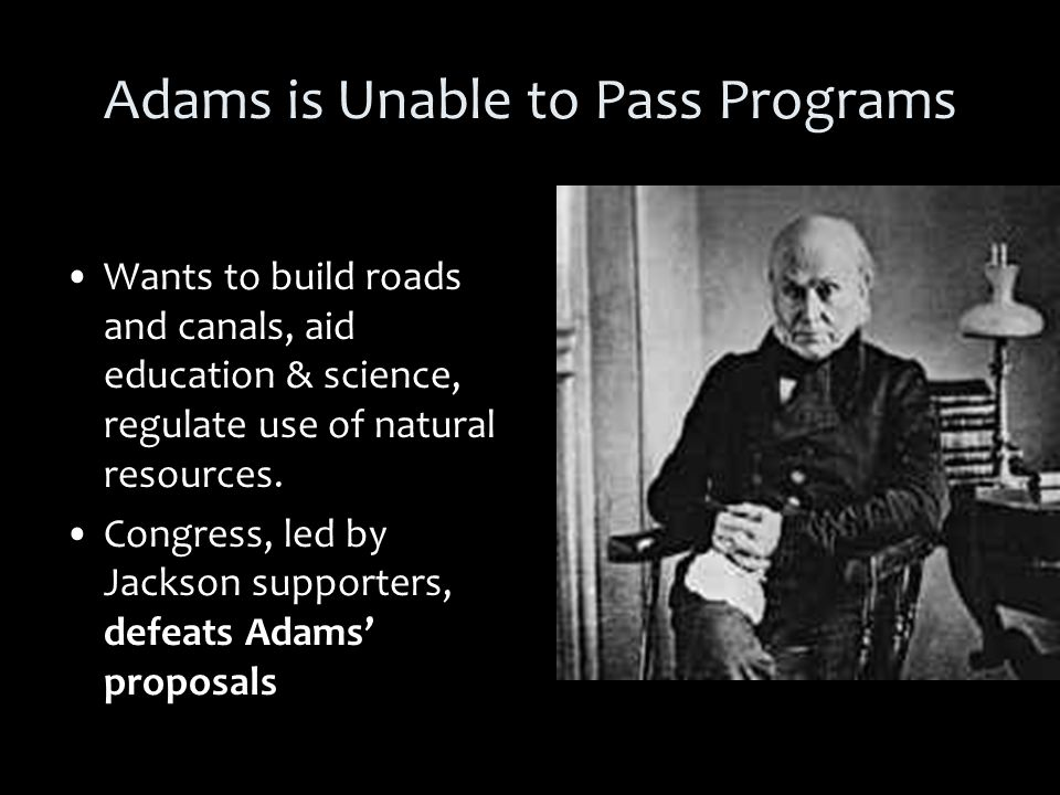 Adams is Unable to Pass Programs Wants to build roads and canals, aid education & science, regulate use of natural resources.