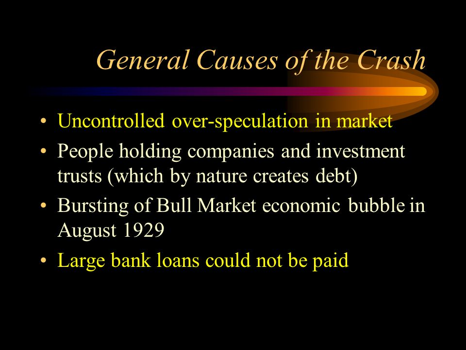 General Causes of the Crash Uncontrolled over-speculation in market People holding companies and investment trusts (which by nature creates debt) Bursting of Bull Market economic bubble in August 1929 Large bank loans could not be paid
