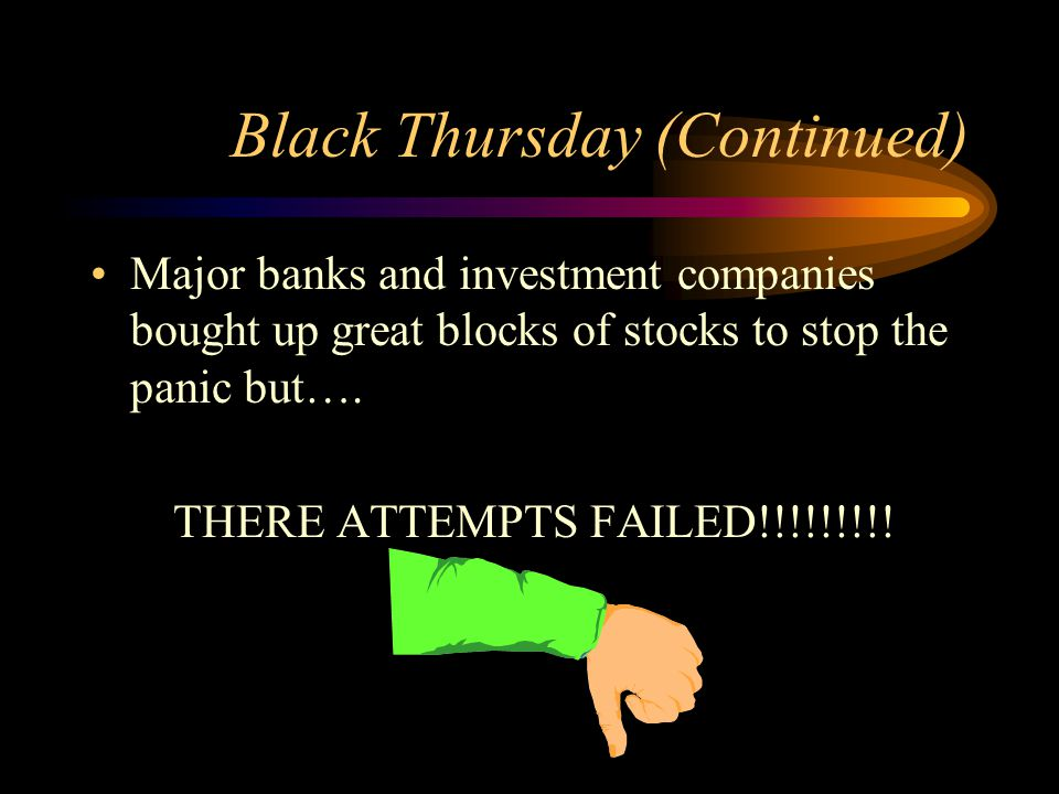 Black Thursday (Continued) Major banks and investment companies bought up great blocks of stocks to stop the panic but….