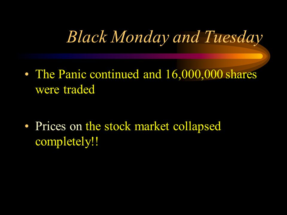 Black Monday and Tuesday The Panic continued and 16,000,000 shares were traded Prices on the stock market collapsed completely!!