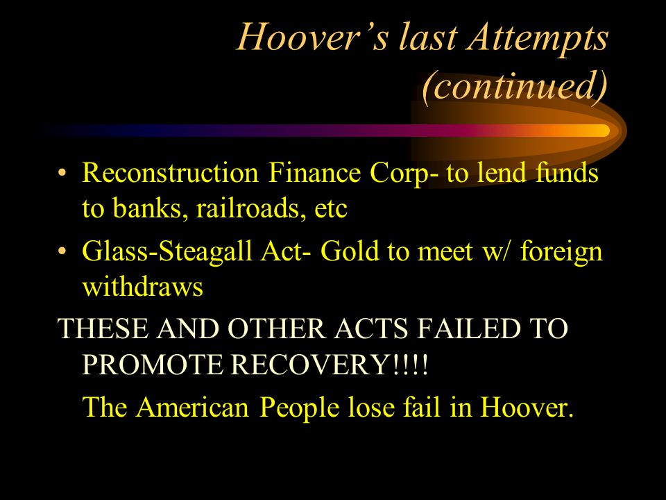 Hoover's last Attempts (continued) Reconstruction Finance Corp- to lend funds to banks, railroads, etc Glass-Steagall Act- Gold to meet w/ foreign withdraws THESE AND OTHER ACTS FAILED TO PROMOTE RECOVERY!!!.