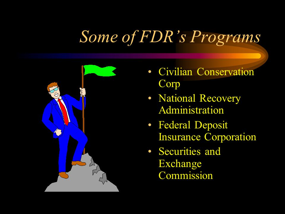 Some of FDR's Programs Civilian Conservation Corp National Recovery Administration Federal Deposit Insurance Corporation Securities and Exchange Commission
