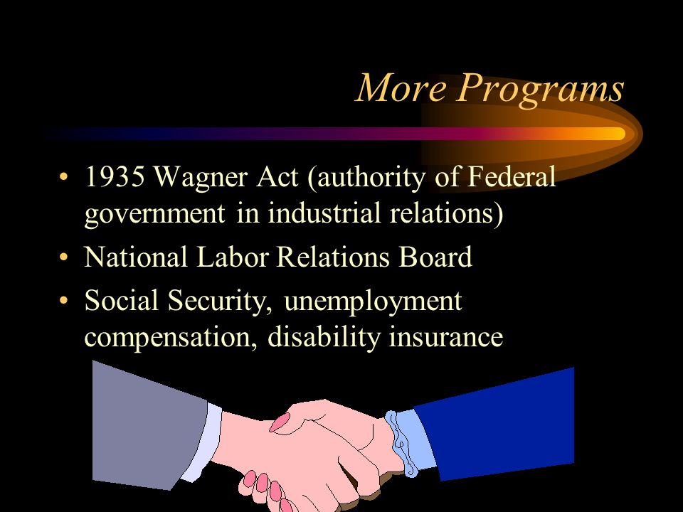 More Programs 1935 Wagner Act (authority of Federal government in industrial relations) National Labor Relations Board Social Security, unemployment compensation, disability insurance