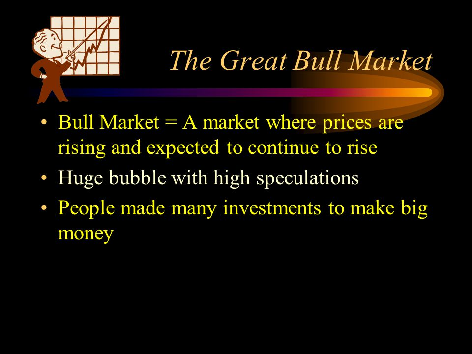 The Great Bull Market Bull Market = A market where prices are rising and expected to continue to rise Huge bubble with high speculations People made many investments to make big money