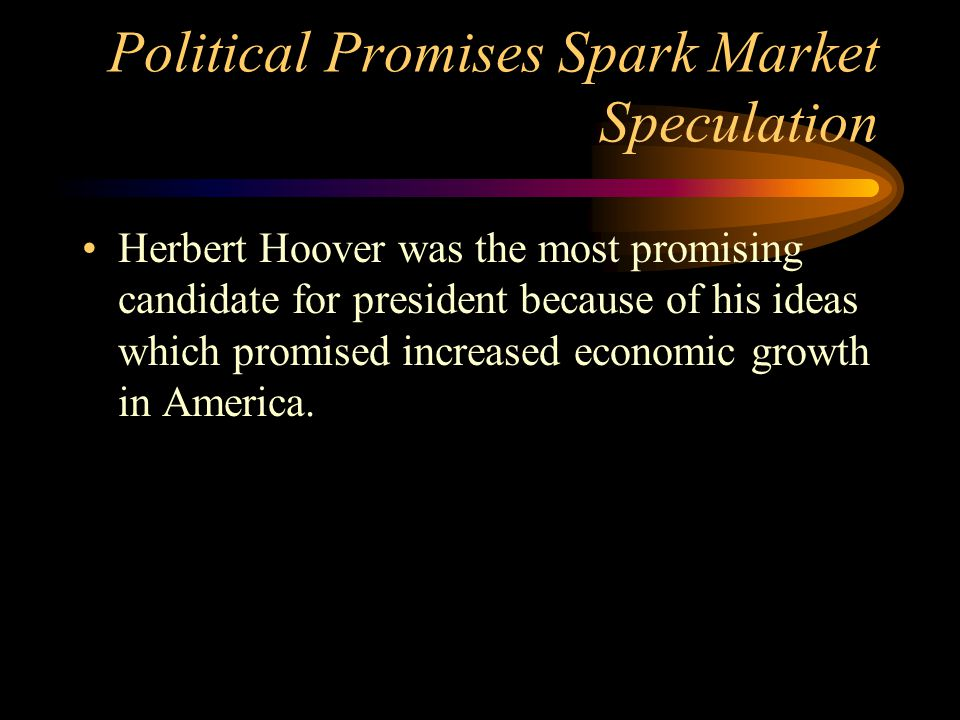 Political Promises Spark Market Speculation Herbert Hoover was the most promising candidate for president because of his ideas which promised increased economic growth in America.