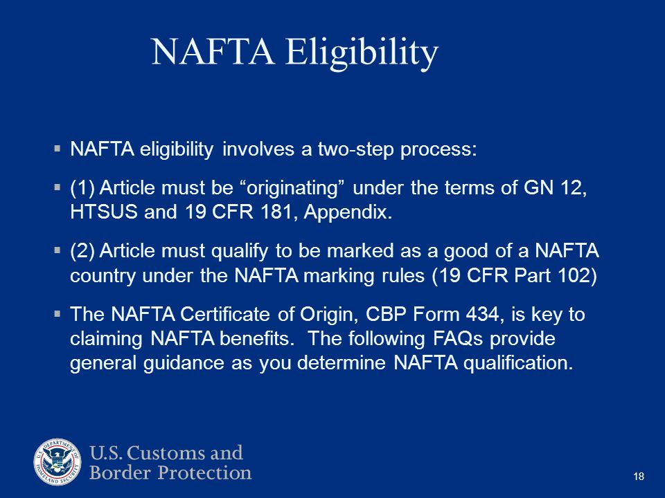 NAFTA Eligibility  NAFTA eligibility involves a two-step process:  (1) Article must be originating under the terms of GN 12, HTSUS and 19 CFR 181, Appendix.