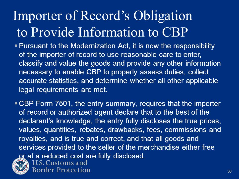 30 Importer of Record's Obligation to Provide Information to CBP  Pursuant to the Modernization Act, it is now the responsibility of the importer of record to use reasonable care to enter, classify and value the goods and provide any other information necessary to enable CBP to properly assess duties, collect accurate statistics, and determine whether all other applicable legal requirements are met.