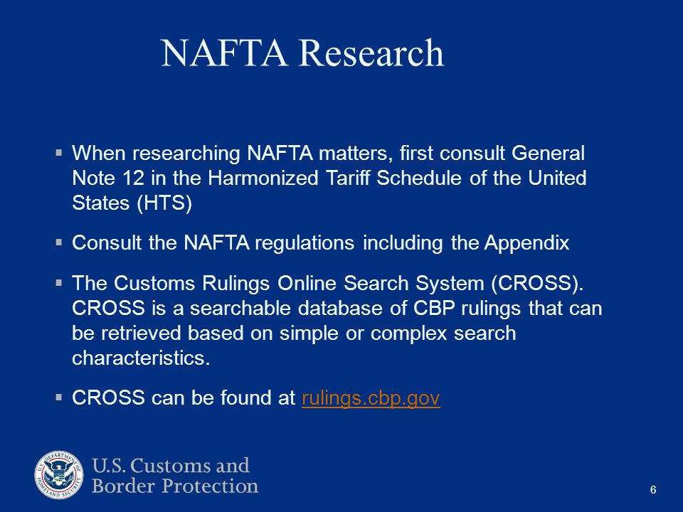NAFTA Research  When researching NAFTA matters, first consult General Note 12 in the Harmonized Tariff Schedule of the United States (HTS)  Consult the NAFTA regulations including the Appendix  The Customs Rulings Online Search System (CROSS).
