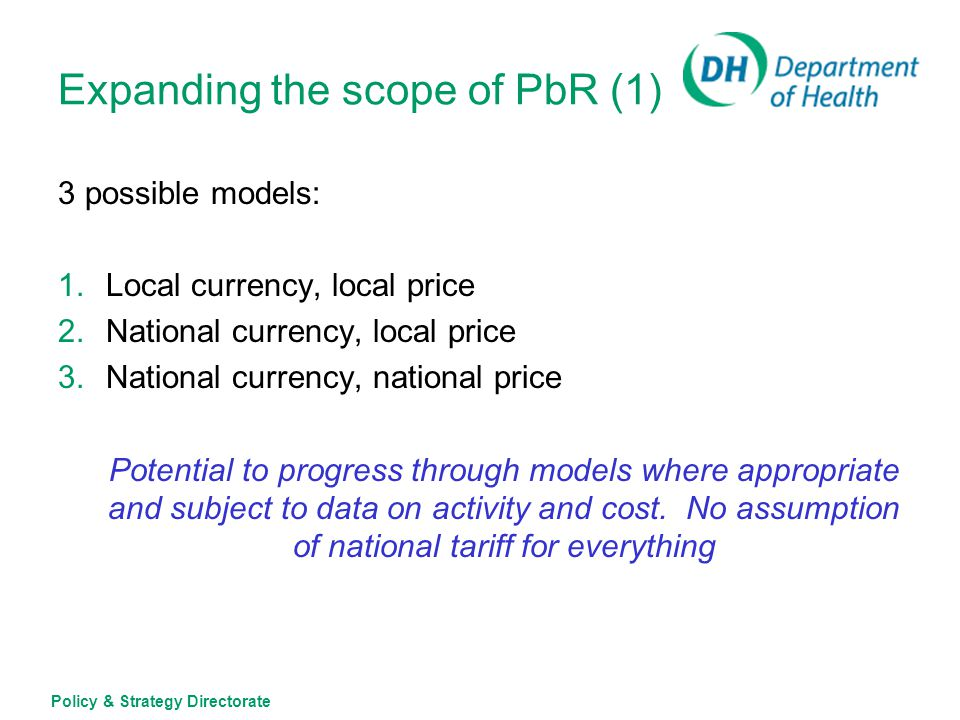 Policy & Strategy Directorate Expanding the scope of PbR (1) 3 possible models: 1.Local currency, local price 2.National currency, local price 3.Natio