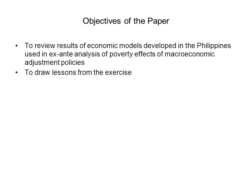 Objectives of the Paper To review results of economic models developed in the Philippines used in ex-ante analysis of poverty effects of macroeconomic adjustment policies To draw lessons from the exercise