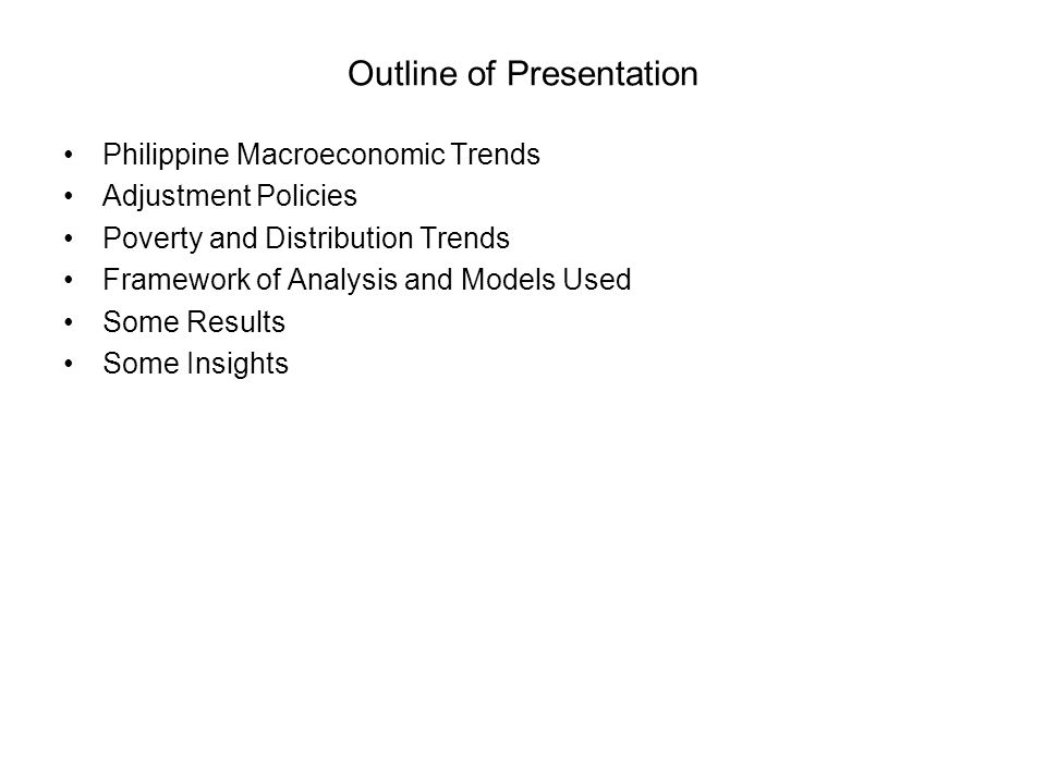 Outline of Presentation Philippine Macroeconomic Trends Adjustment Policies Poverty and Distribution Trends Framework of Analysis and Models Used Some Results Some Insights