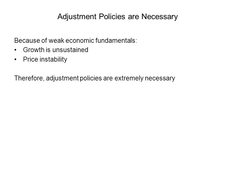 Adjustment Policies are Necessary Because of weak economic fundamentals: Growth is unsustained Price instability Therefore, adjustment policies are extremely necessary