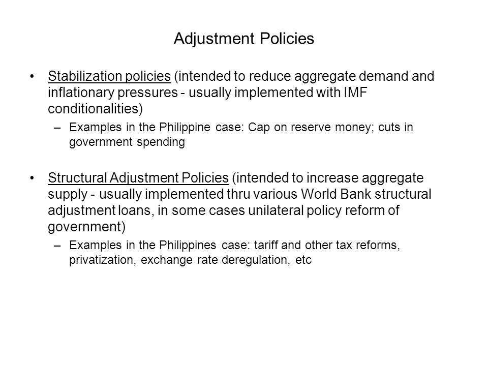 Adjustment Policies Stabilization policies (intended to reduce aggregate demand and inflationary pressures - usually implemented with IMF conditionalities) –Examples in the Philippine case: Cap on reserve money; cuts in government spending Structural Adjustment Policies (intended to increase aggregate supply - usually implemented thru various World Bank structural adjustment loans, in some cases unilateral policy reform of government) –Examples in the Philippines case: tariff and other tax reforms, privatization, exchange rate deregulation, etc