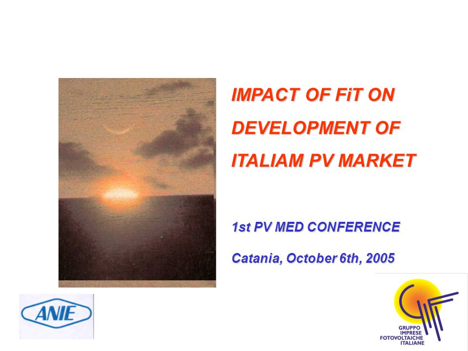 IMPACT OF FiT ON DEVELOPMENT OF ITALIAM PV MARKET 1st PV MED CONFERENCE Catania, October 6th, 2005