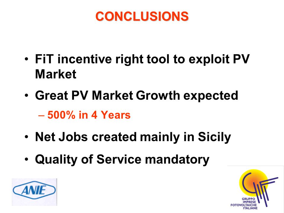 CONCLUSIONS FiT incentive right tool to exploit PV Market Great PV Market Growth expected –500% in 4 Years Net Jobs created mainly in Sicily Quality of Service mandatory