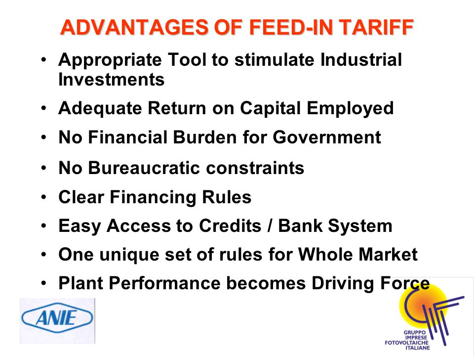 ADVANTAGES OF FEED-IN TARIFF Appropriate Tool to stimulate Industrial Investments Adequate Return on Capital Employed No Financial Burden for Government No Bureaucratic constraints Clear Financing Rules Easy Access to Credits / Bank System One unique set of rules for Whole Market Plant Performance becomes Driving Force