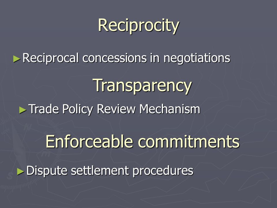 Reciprocity ► Reciprocal concessions in negotiations Transparency ► Trade Policy Review Mechanism Enforceable commitments ► Dispute settlement procedures