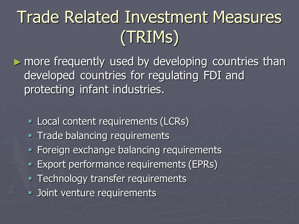 Trade Related Investment Measures (TRIMs) ► more frequently used by developing countries than developed countries for regulating FDI and protecting infant industries.
