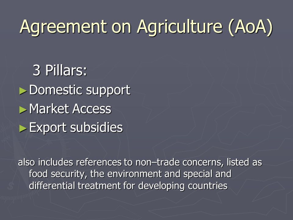 Agreement on Agriculture (AoA) 3 Pillars: ► Domestic support ► Market Access ► Export subsidies also includes references to non–trade concerns, listed as food security, the environment and special and differential treatment for developing countries