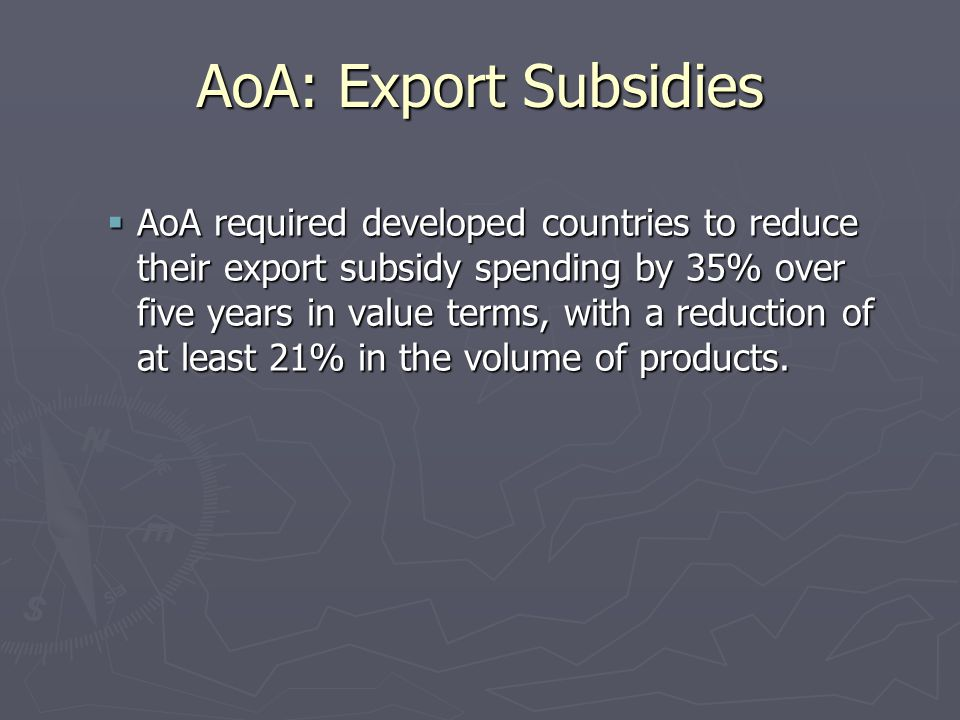 AoA: Export Subsidies  AoA required developed countries to reduce their export subsidy spending by 35% over five years in value terms, with a reduction of at least 21% in the volume of products.