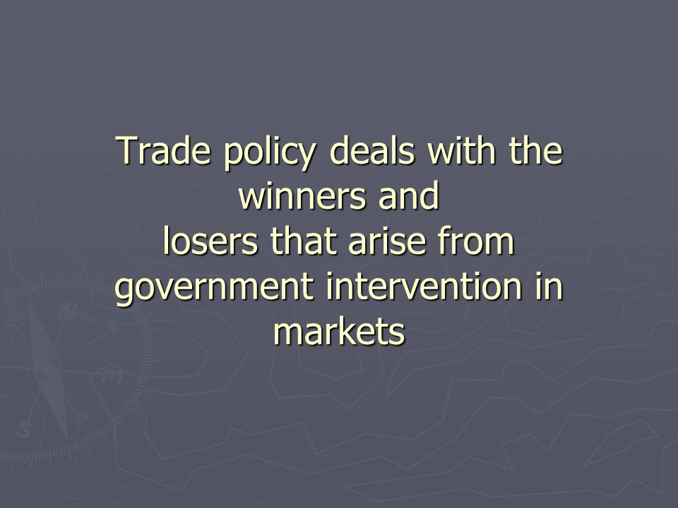 Trade policy deals with the winners and losers that arise from government intervention in markets