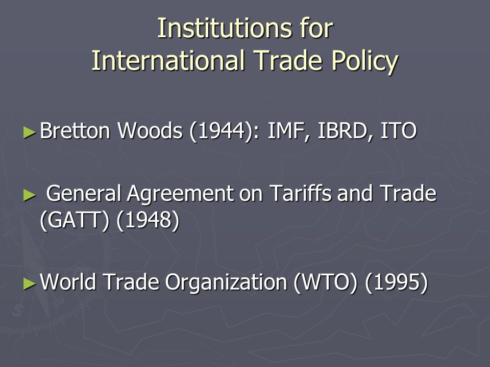 Institutions for International Trade Policy ► Bretton Woods (1944): IMF, IBRD, ITO ► General Agreement on Tariffs and Trade (GATT) (1948) ► World Trade Organization (WTO) (1995)