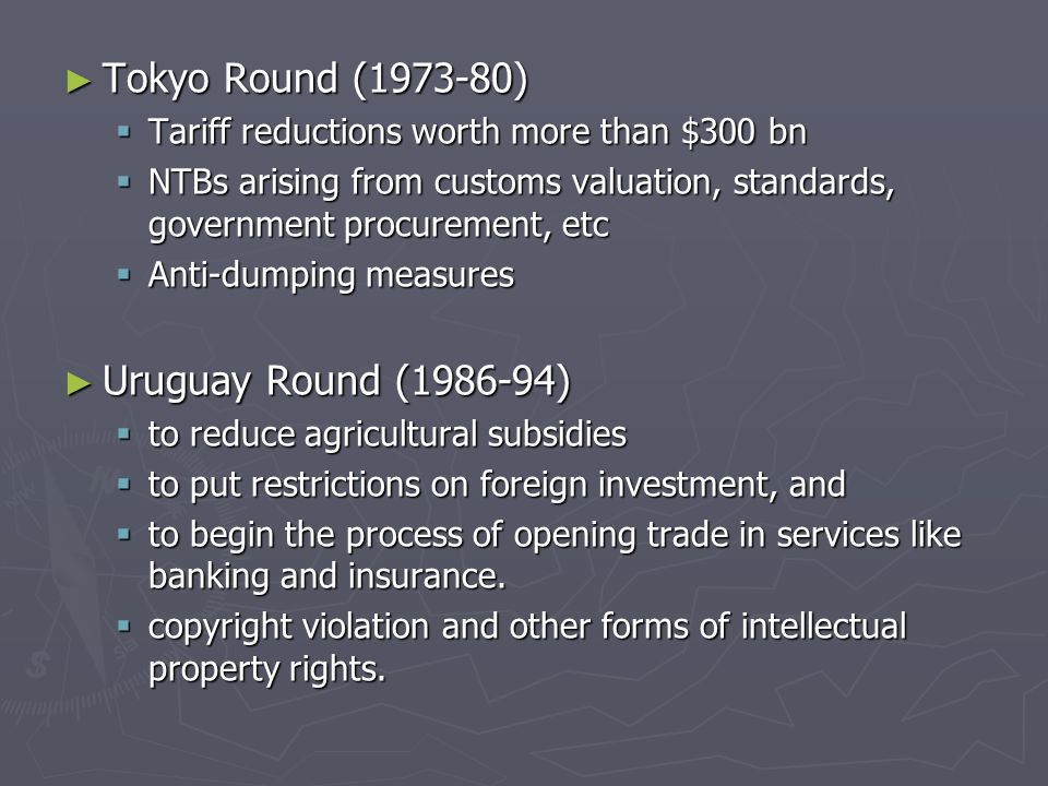 ► Tokyo Round (1973-80)  Tariff reductions worth more than $300 bn  NTBs arising from customs valuation, standards, government procurement, etc  Anti-dumping measures ► Uruguay Round (1986-94)  to reduce agricultural subsidies  to put restrictions on foreign investment, and  to begin the process of opening trade in services like banking and insurance.