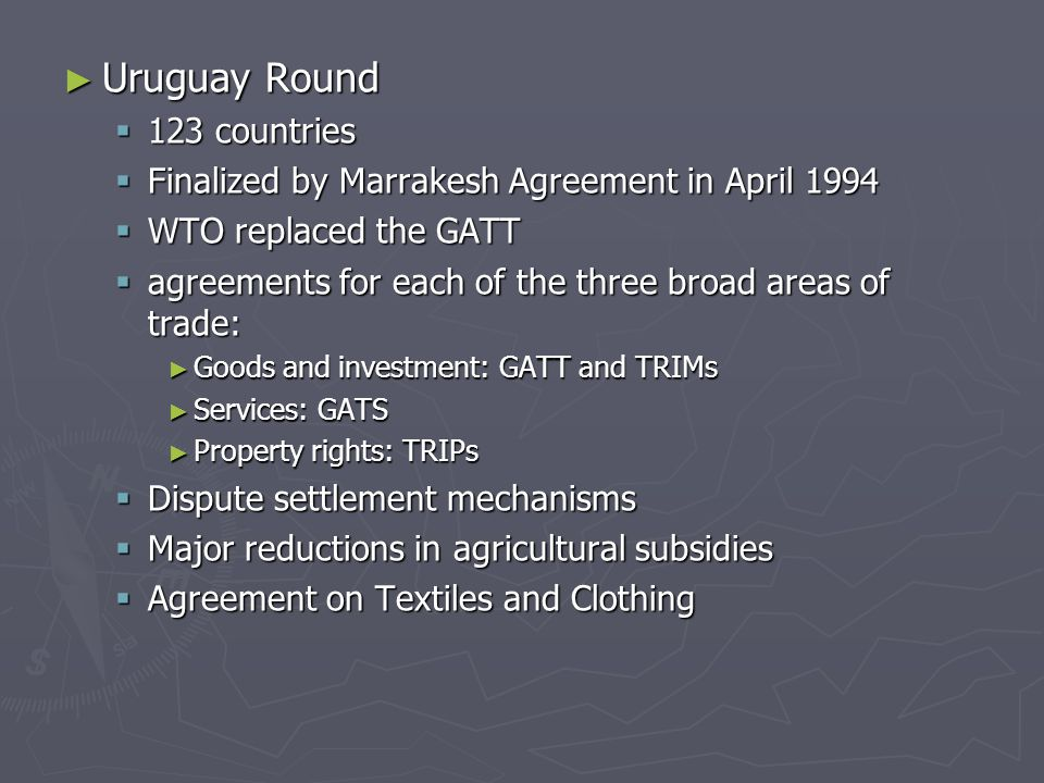 ► Uruguay Round  123 countries  Finalized by Marrakesh Agreement in April 1994  WTO replaced the GATT  agreements for each of the three broad areas of trade: ► Goods and investment: GATT and TRIMs ► Services: GATS ► Property rights: TRIPs  Dispute settlement mechanisms  Major reductions in agricultural subsidies  Agreement on Textiles and Clothing