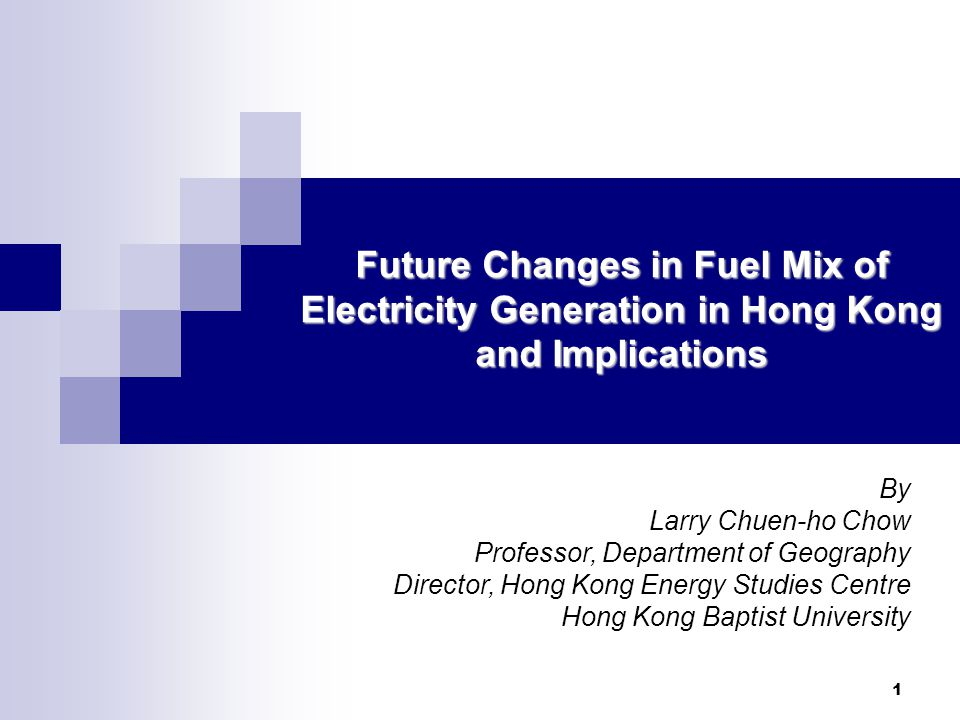 1 Future Changes in Fuel Mix of Electricity Generation in Hong Kong and Implications By Larry Chuen-ho Chow Professor, Department of Geography Directo