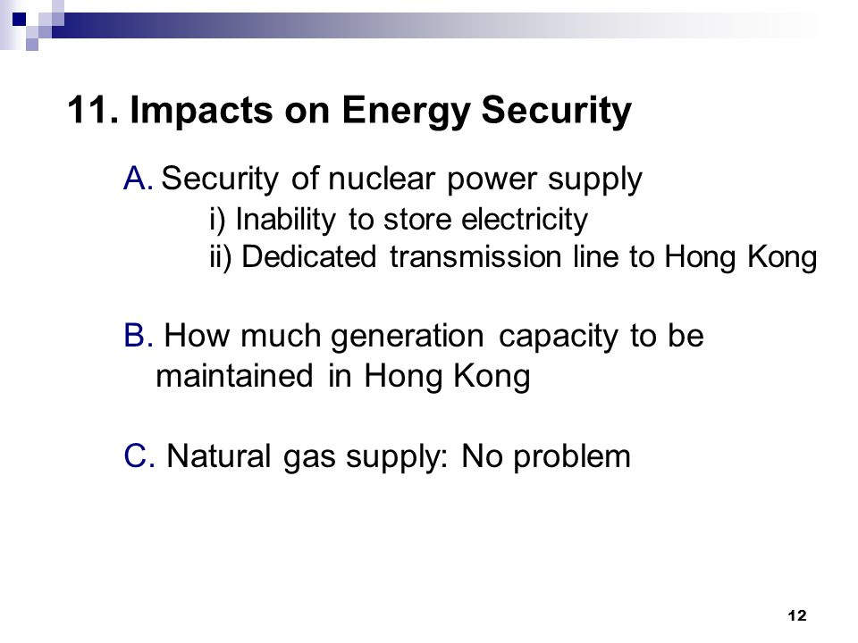 12 11. Impacts on Energy Security A. Security of nuclear power supply i) Inability to store electricity ii) Dedicated transmission line to Hong Kong B