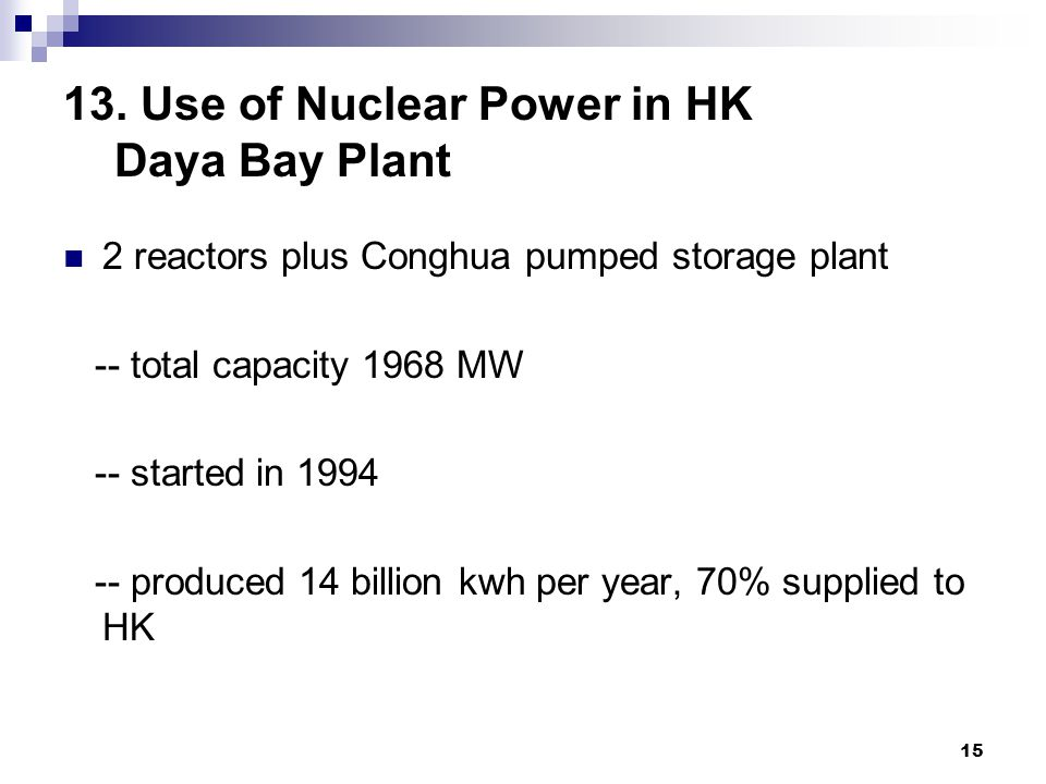 15 13. Use of Nuclear Power in HK Daya Bay Plant 2 reactors plus Conghua pumped storage plant -- total capacity 1968 MW -- started in 1994 -- produced